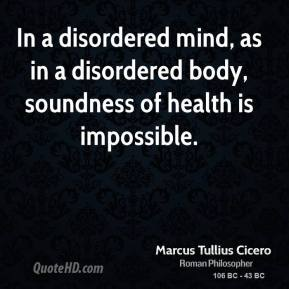 Marcus Tullius Cicero - In a disordered mind, as in a disordered body, soundness of health is impossible.