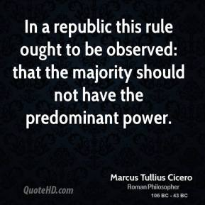 Marcus Tullius Cicero - In a republic this rule ought to be observed: that the majority should not have the predominant power.