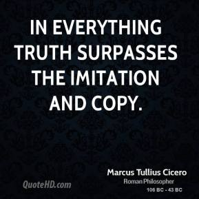 Marcus Tullius Cicero - In everything truth surpasses the imitation and copy.