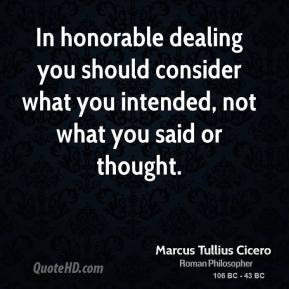 Marcus Tullius Cicero - In honorable dealing you should consider what you intended, not what you said or thought.