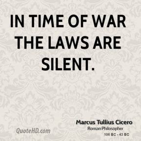 Marcus Tullius Cicero - In time of war the laws are silent.