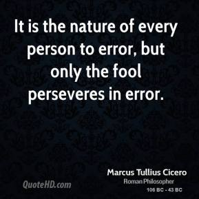 Marcus Tullius Cicero - It is the nature of every person to error, but only the fool perseveres in error.