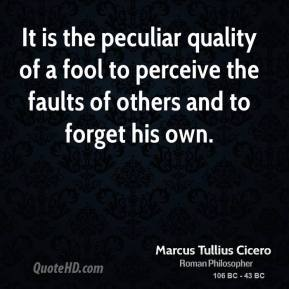 Marcus Tullius Cicero - It is the peculiar quality of a fool to perceive the faults of others and to forget his own.