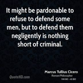 Marcus Tullius Cicero - It might be pardonable to refuse to defend some men, but to defend them negligently is nothing short of criminal.