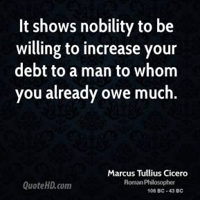 Marcus Tullius Cicero - It shows nobility to be willing to increase your debt to a man to whom you already owe much.