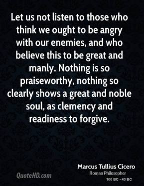 Marcus Tullius Cicero - Let us not listen to those who think we ought to be angry with our enemies, and who believe this to be great and manly. Nothing is so praiseworthy, nothing so clearly shows a great and noble soul, as clemency and readiness to forgive.