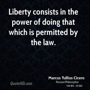 Marcus Tullius Cicero - Liberty consists in the power of doing that which is permitted by the law.