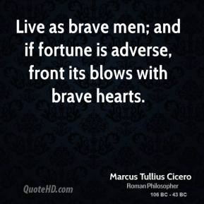 Marcus Tullius Cicero - Live as brave men; and if fortune is adverse, front its blows with brave hearts.