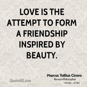 Marcus Tullius Cicero - Love is the attempt to form a friendship inspired by beauty.