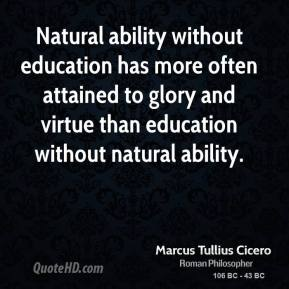 Marcus Tullius Cicero - Natural ability without education has more often attained to glory and virtue than education without natural ability.