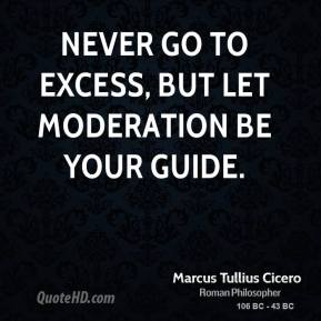 Marcus Tullius Cicero - Never go to excess, but let moderation be your guide.