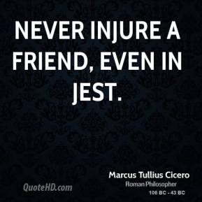 Marcus Tullius Cicero - Never injure a friend, even in jest.