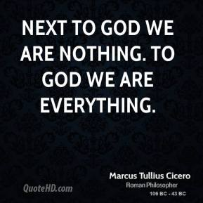 Marcus Tullius Cicero - Next to God we are nothing. To God we are Everything.