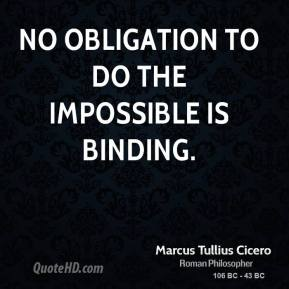 Marcus Tullius Cicero - No obligation to do the impossible is binding.