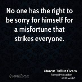 Marcus Tullius Cicero - No one has the right to be sorry for himself for a misfortune that strikes everyone.
