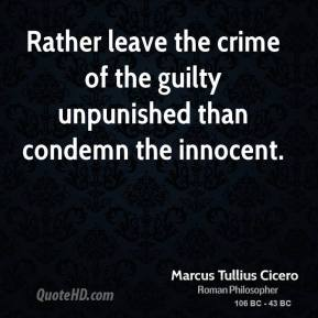Marcus Tullius Cicero - Rather leave the crime of the guilty unpunished than condemn the innocent.