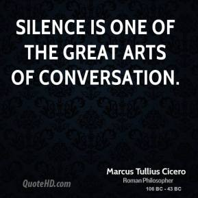 Marcus Tullius Cicero - Silence is one of the great arts of conversation.