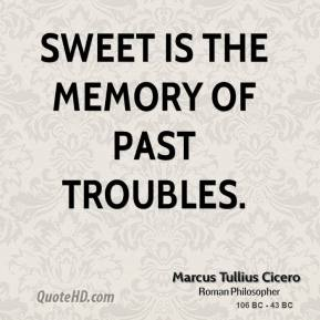 Marcus Tullius Cicero - Sweet is the memory of past troubles.