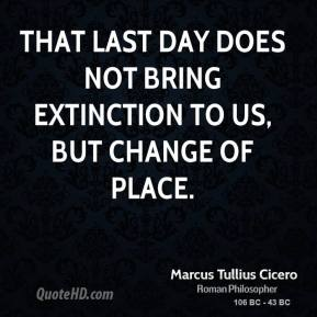 Marcus Tullius Cicero - That last day does not bring extinction to us, but change of place.