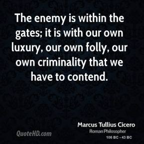 Marcus Tullius Cicero - The enemy is within the gates; it is with our own luxury, our own folly, our own criminality that we have to contend.