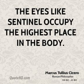Marcus Tullius Cicero - The eyes like sentinel occupy the highest place in the body.
