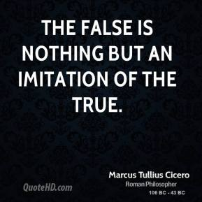 Marcus Tullius Cicero - The false is nothing but an imitation of the true.