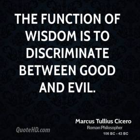 Marcus Tullius Cicero - The function of wisdom is to discriminate between good and evil.