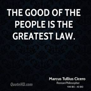Marcus Tullius Cicero - The good of the people is the greatest law.