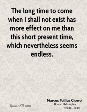 Marcus Tullius Cicero - The long time to come when I shall not exist has more effect on me than this short present time, which nevertheless seems endless.