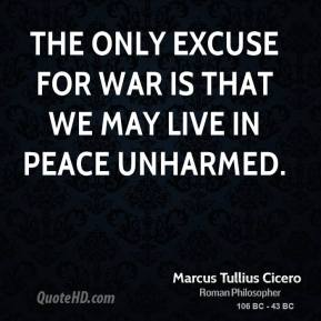 Marcus Tullius Cicero - The only excuse for war is that we may live in peace unharmed.