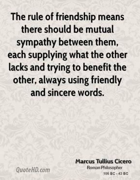 Marcus Tullius Cicero - The rule of friendship means there should be mutual sympathy between them, each supplying what the other lacks and trying to benefit the other, always using friendly and sincere words.