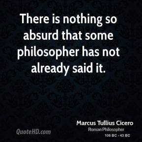 Marcus Tullius Cicero - There is nothing so absurd that some philosopher has not already said it.