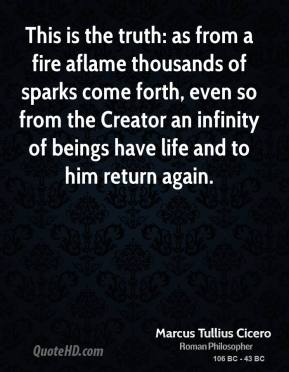 Marcus Tullius Cicero - This is the truth: as from a fire aflame thousands of sparks come forth, even so from the Creator an infinity of beings have life and to him return again.
