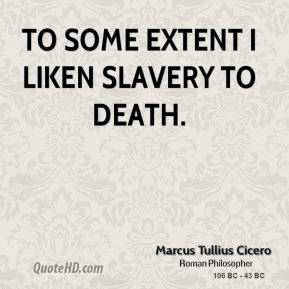 Marcus Tullius Cicero - To some extent I liken slavery to death.