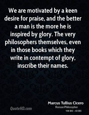 Marcus Tullius Cicero - We are motivated by a keen desire for praise, and the better a man is the more he is inspired by glory. The very philosophers themselves, even in those books which they write in contempt of glory, inscribe their names.