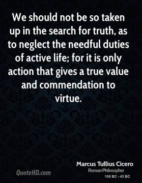 Marcus Tullius Cicero - We should not be so taken up in the search for truth, as to neglect the needful duties of active life; for it is only action that gives a true value and commendation to virtue.
