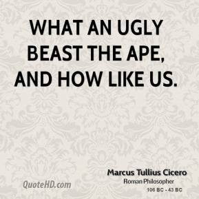 Marcus Tullius Cicero - What an ugly beast the ape, and how like us.