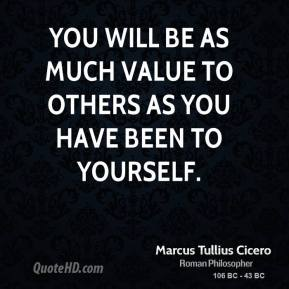 Marcus Tullius Cicero - You will be as much value to others as you have been to yourself.