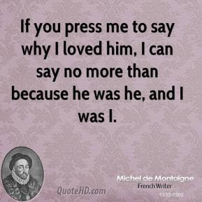 If you press me to say why I loved him, I can say no more than because he was he, and I was I.