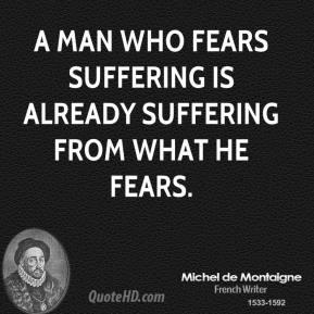 A man who fears suffering is already suffering from what he fears.