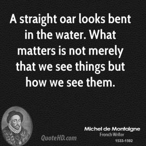 A straight oar looks bent in the water. What matters is not merely that we see things but how we see them.