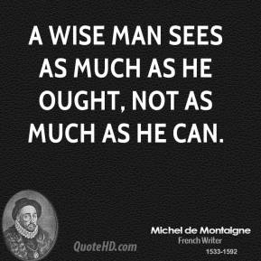 A wise man sees as much as he ought, not as much as he can.