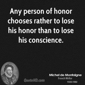 Any person of honor chooses rather to lose his honor than to lose his conscience.