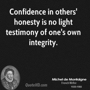 Michel de Montaigne - Confidence in others' honesty is no light testimony of one's own integrity.