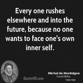 Every one rushes elsewhere and into the future, because no one wants to face one's own inner self.