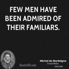 Michel de Montaigne - Few men have been admired of their familiars.