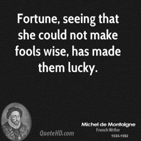 Fortune, seeing that she could not make fools wise, has made them lucky.