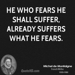 He who fears he shall suffer, already suffers what he fears.