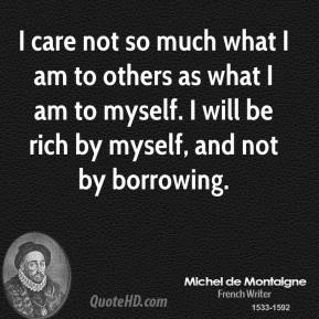 I care not so much what I am to others as what I am to myself. I will be rich by myself, and not by borrowing.