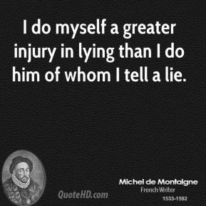 I do myself a greater injury in lying than I do him of whom I tell a lie.